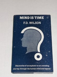 Mind Is Time: Discoveries of an Explorer on an Unending Journey thru the Human Mind & Beyond; A...
