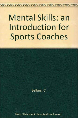 Mental Skills: an Introduction for Sports Coaches: C. Sellars,National Coaching