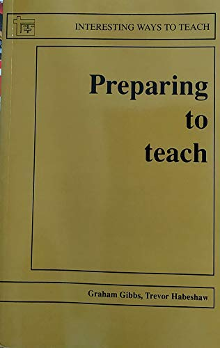 Preparing to Teach: An Introduction to Effective Teaching in Higher Education (Interesting Ways to Teach) (0947885560) by Graham Gibbs; Trevor Habeshaw