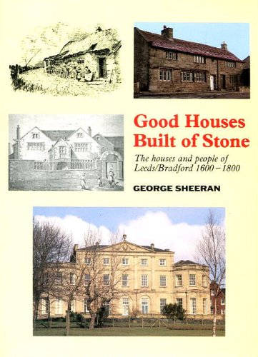 Good Houses Built of Stone: The Houses and People of Leeds/Bradford 1600-1800.