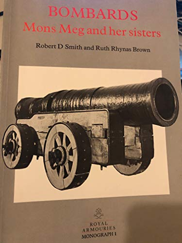 Bombards: Mons Meg and Her Sisters: Smith, Robert D. & Ruth Rhynas Brown