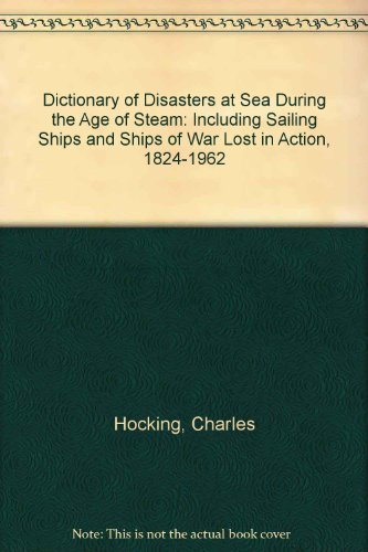 9780948130687: Dictionary of disasters at sea during the age of steam: including sailing ships and ships of war lost in action, 1824-1962