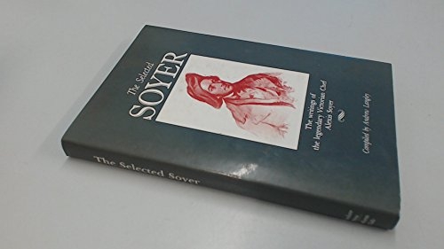 The Selected Soyer: The Writings of the Legendary Victorian Chef Alexis Soyer: Soyer, Alexis.; ...