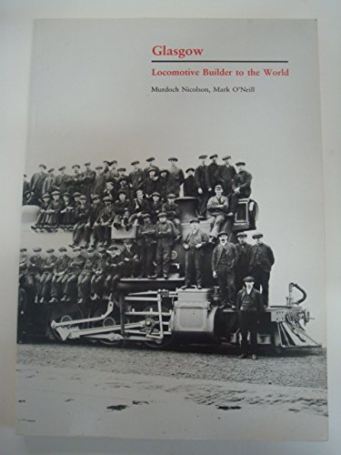Glasgow: Locomotive Builder to the World (0948275464) by O'Neill, Mark; Nelson, Murdoch