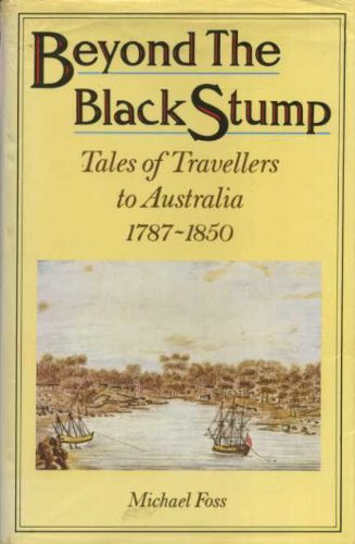 BEYOND THE BLACK STUMP. tales of travellers to Australia 1787 - 1850.