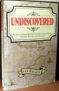 Undiscovered: The Fascinating World of Undiscovered Places, Graves, Wrecks and Treasure (0948397667) by Wilson, Ian Graham