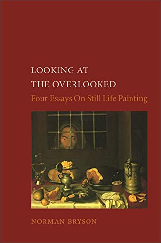 Looking At the Overlooked: Four Essays on Still Life Painting