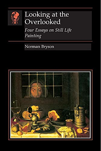 9780948462078: Looking at the Overlooked: Four Essays on Still Life Painting (Essays in Art & Culture)