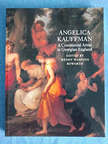 Angelica Kauffman: A Continental Artist in Georgian England: Roworth, WendyWassyng (Editor)