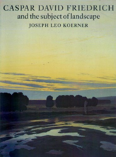 Caspar David Friedrich and the Subject of Landscape: Joseph Leo. Koerner