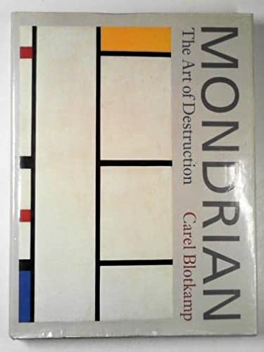 Mondrian: The Art of Destruction: Mondrian. Blotkamp, Carel