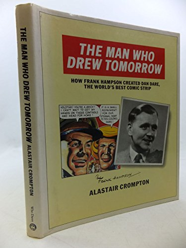 The Man Who Drew Tomorrow - How Frank Hampson Created Dan Dare, the World's Best Comic Srtrip
