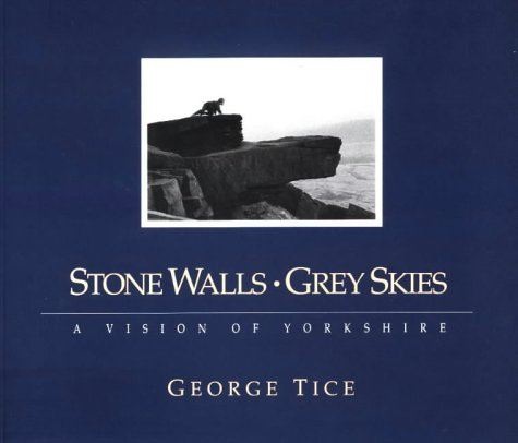 Stone Walls, Grey Skies: A Vision of Yorkshire [Signed By The Author]: Tice, George A.