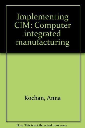 Implementing CIM: Computer Integrated Manufacturing: Kochan, A and