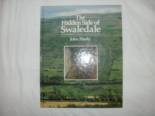 The Hidden Side of Swaledale : The Life and Death of a Yorkshire Lead Mining Company: Hardy, John