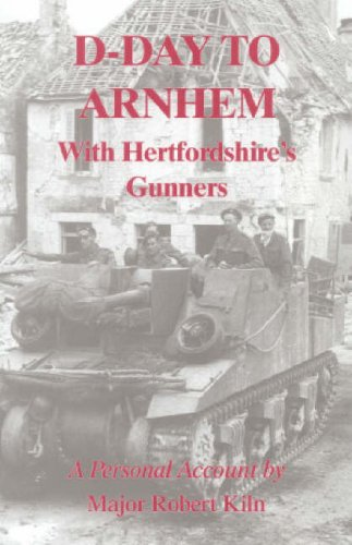 D-Day to Arnhem: With the Hertfordshire Gunners.