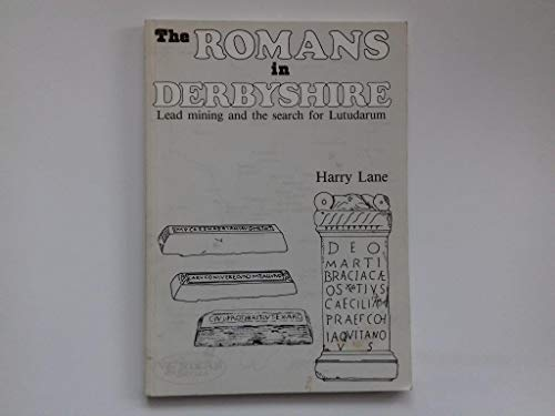 The Romans in Derbyshire. Lead Mining and the Search for Lutudarum. Volume 2.: Monet-Lane, Harry