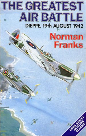The Greatest Air Battle: Dieppe, 19th August 1942 (Signed): Franks, Norman