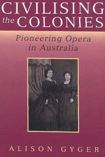 CIVILISING THE COLONIES Pioneering Opera in Australia: GYGER, Alison