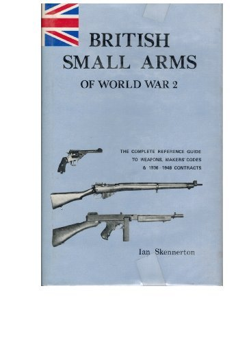 British Small Arms of World War Two: The Complete Reference Guide to Weapons, Makers' Codes and Contracts, 1936-46 (0949749095) by Ian D. Skennerton
