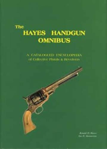 THE HAYES HANDGUN OMNIBUS: A CATALOGUED ENCYCLOPEDIA OF COLLECTIVE PISTOLS & REVOLVERS: Hayes, ...
