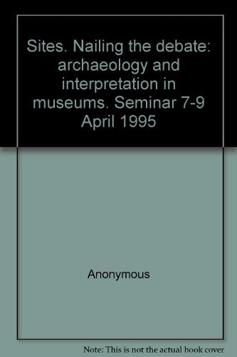Sites. Nailing the debate: archaeology and interpretation in museums. Seminar 7-9 April 1995