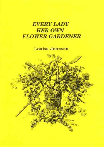 Every Lady Her Own Flower Gardener: Addressed to the Industrious and Economical.