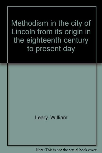 Methodism in the city of Lincoln: From its origin in the eighteenth century to the present day (0950039306) by William Leary