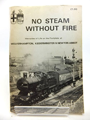 9780950053349: No steam without fire: Memories of life on the footplate at Wolverhampton, Kidderminster, and Newton Abbot