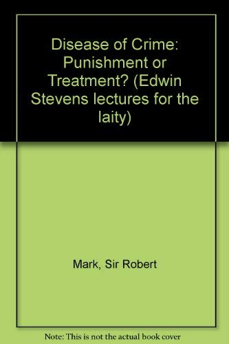 The Disease of Crime; Punishment or Treatment? Edwin Stevens Lectures for the Laity: Mark, Robert ...