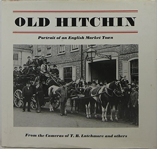 OLD HITCHIN. Portrait of An English Market Town From The Camera Of T. B. Latchmore And Others.: ...