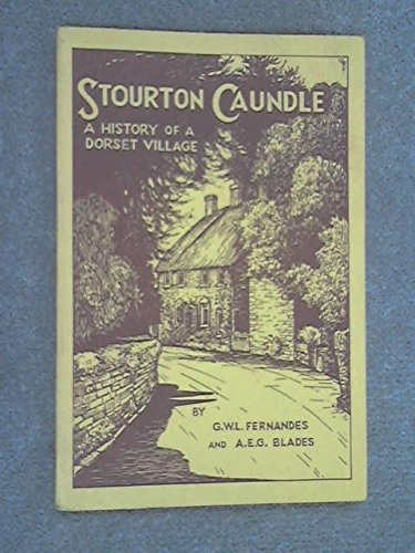 Stourton Caundle, formerly Caundle Haddon: A history of a Dorset village: Fernandes, George W. L