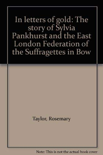 9780950524184: In letters of gold: The story of Sylvia Pankhurst and the East London Federation of the Suffragettes in Bow