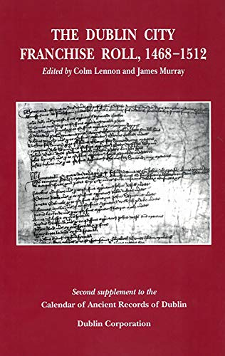 The Dublin City Franchise Roll 1468-1512: Series: the Calendar of Ancient Records of Dublin: Four ...