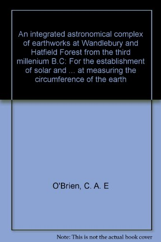 An integrated astronomical complex of earthworks at Wandlebury and Hatfield Forest from the third millennium B.C.: for the establishment of solar and lunar calendars and for an apparent attempt at measuring the circumference of the earth (0950542601) by C. A. E O'Brien