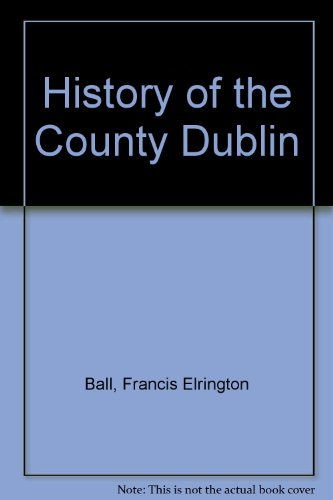 A History of the County Dublin: The: Franics Elrington Ball