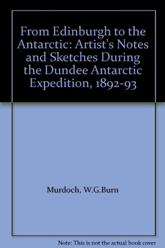 9780950610467: From Edinburgh to the Antarctic: Artist's Notes and Sketches During the Dundee Antarctic Expedition, 1892-93
