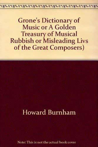 Grone's Dictionary of Music Or a Golden Treasury of Musical Rubbish or Misleading Lives of the...