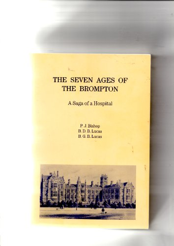 The Seven Ages of the Brompton : A Saga of a Hospital: Bishop, P.J.; Lucas, B.D.B.; Lucas, B.G.B.