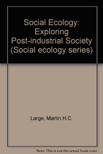 Social Ecology: Exploring Post-industrial Society (Social Ecology: Large, Martin H.C.