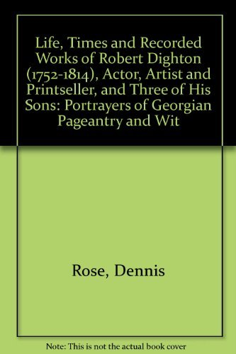 Life, Times and Recorded Works of Robert Dighton (1752-1814): Actor, Artist and Printseller and ...