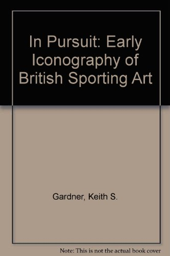In Pursuit: Early Iconography of British Sporting Art.: Gardner, Keith S