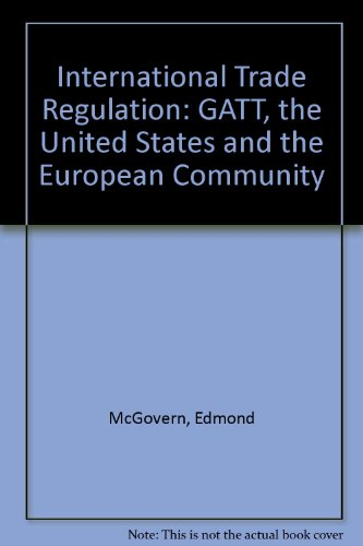 International Trade Regulation: GATT, the United States and the European Community: McGovern, ...