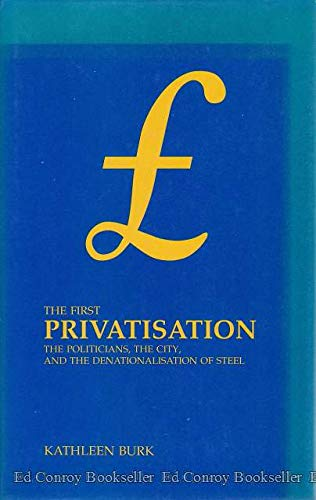 9780950890067: The First Privatization: Politicians, the City and the Denationalization of Steel in 1953 (Sources for modern British history)