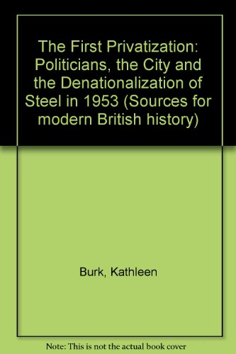 9780950890074: The First Privatization: Politicians, the City and the Denationalization of Steel in 1953 (Sources for modern British history)