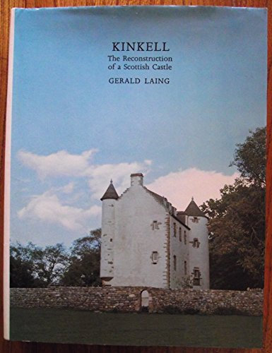 Kinkell: The Reconstruction of a Scottish Castle: Laing, Gerald