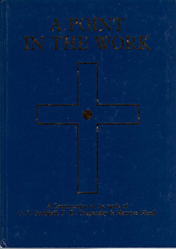 Point in the Work: A Continuation of the Teaching of the Work of GI Gurdjieff, PD Ouspensky and ...