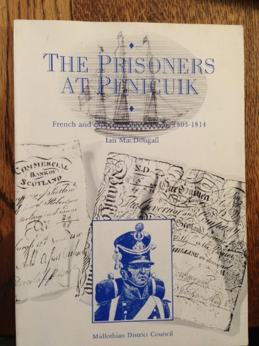 The Prisoners at Penicuik: French and Other Prisoners of War, 1803-1814: MacDougall, Ian