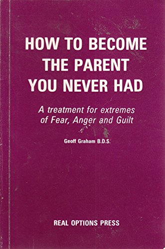 9780951195109: How to Become the Parent You Never Had: A Treatment for Extremes of Fear, Anger and Guilt