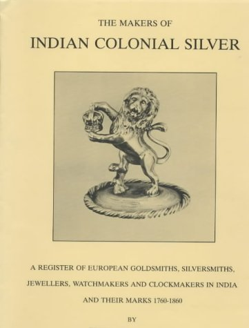 9780951239100: The Makers of Indian Colonial Silver 1760-1860: A Register of European Goldsmiths, Silversmiths, Jewellers, Watchmakers and Clockmakers in India